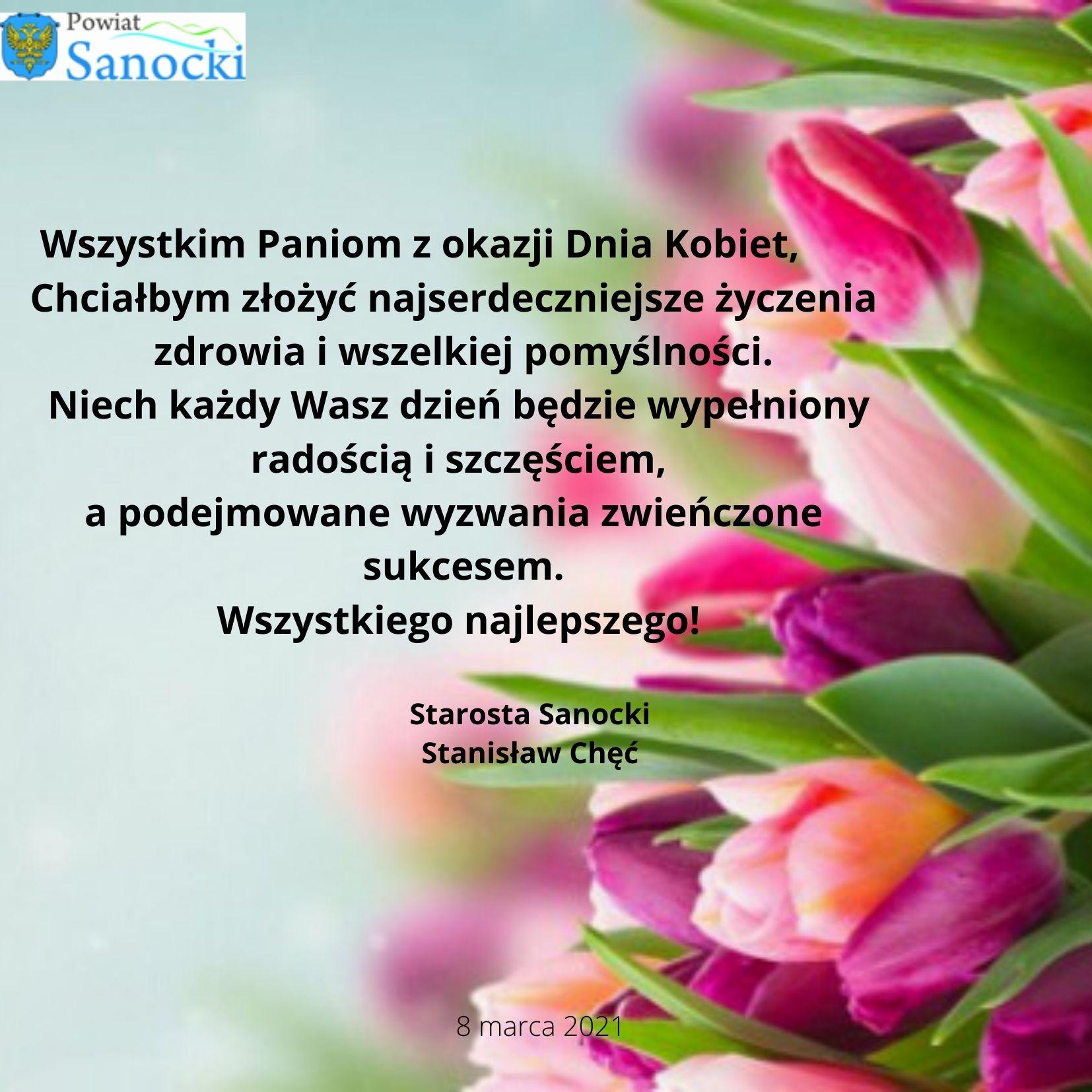 Wszystkim Paniom z okazji Dnia Kobiet,   Chciałbym złożyć najserdeczniejsze życzenia zdrowia i wszelkiej pomyślności.   Niech każdy Wasz dzień będzie wypełniony radością i szczęściem, a podejmowane   wyzwania zwieńczone sukcesem.   Wszystkiego najlepszego! Starosta Sanocki Stanisław Chęć